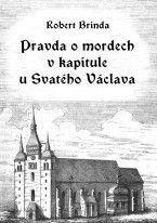 Robert Brinda - Pravda o mordech v kapitule u Svatého Václava