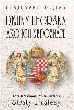 Dejiny Uhorska ako ich nepoznáte Straty a nálezy - Edita Tarabčáková, Michal Tarabčák