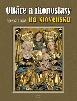 Oltáre a ikonostasy na Slovensku - Dionýz Dugas